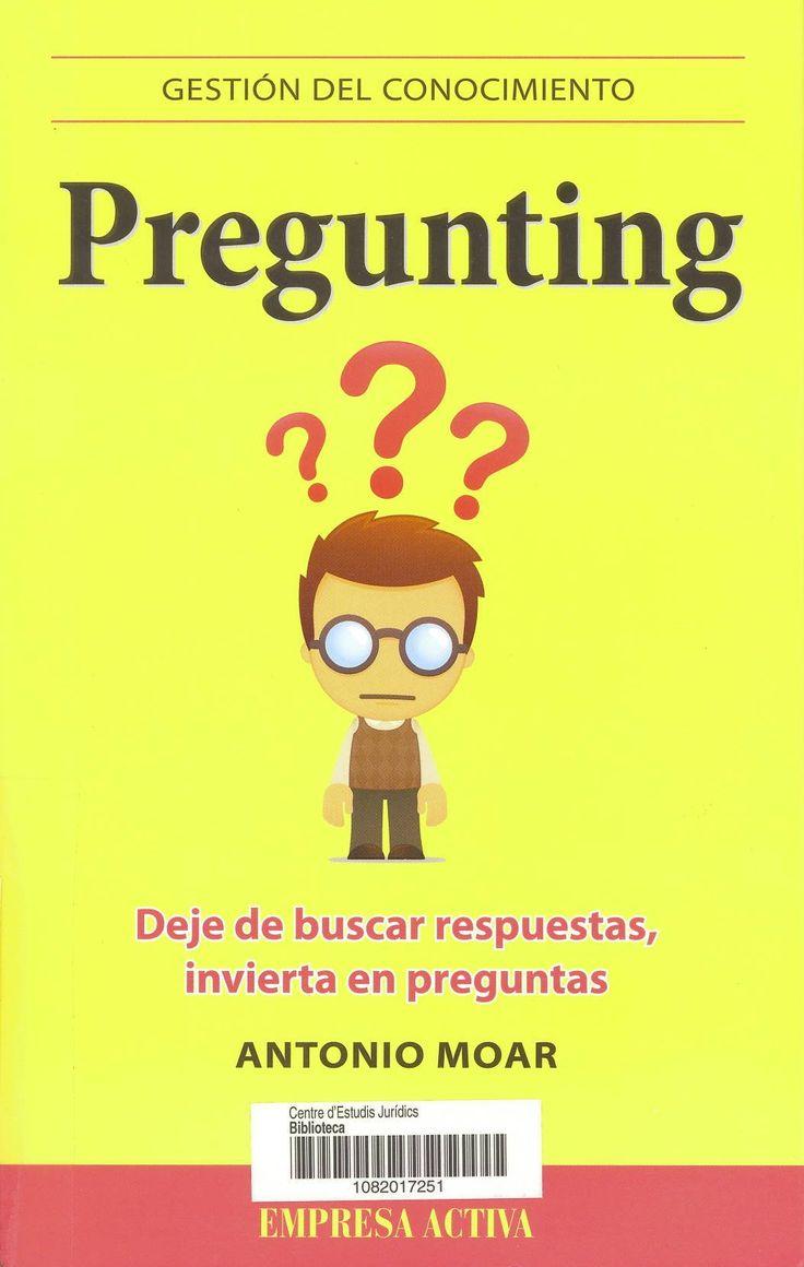 Pregunting : deje de buscar respuestas, invierta en preguntas / Antonio Moar. Argentina ; España [etc.] : Empresa Activa, 2013. Sig. 658.3 Moa