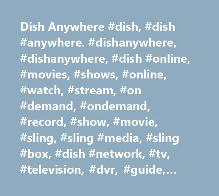 Dish Anywhere #dish, #dish #anywhere. #dishanywhere, #dishanywhere, #dish #online, #movies, #shows, #online, #watch, #stream, #on #demand, #ondemand, #record, #show, #movie, #sling, #sling #media, #sling #box, #dish #network, #tv, #television, #dvr, #guide, #live #tv, #dish #movie #pack http://trinidad-and-tobago.remmont.com/dish-anywhere-dish-dish-anywhere-dishanywhere-dishanywhere-dish-online-movies-shows-online-watch-stream-on-demand-ondemand-record-show-movie-sling-sling-media-sl/  # Oh…