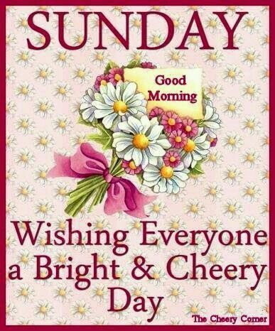 Sunday, Good Morning, Wishing Everyone A Bright & Cheery Day