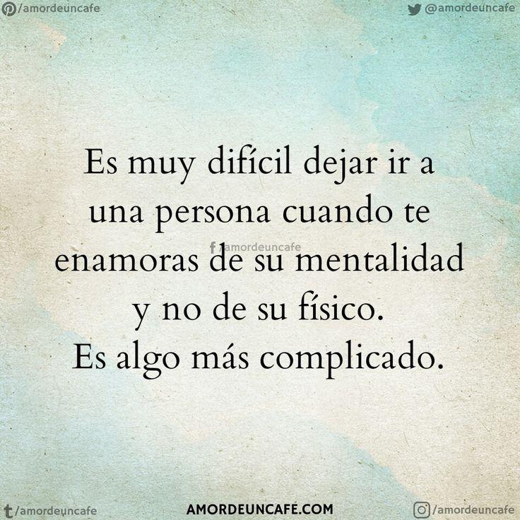 Es muy difícil dejar ir a una persona cuando te enamoras de su mentalidad y no de su físico. Es algo más complicado.