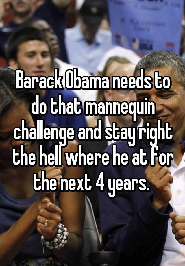 """""""Barack Obama needs to do that mannequin challenge and stay right the hell where he at for the next 4 years. """""""
