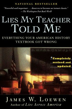 I love history and loved this book. I appreciate the new perspectives, many of which I'd had glimpses of but no context for.  It turns out that our local high school uses it for the senior class.  Lies My Teacher Told Me: Everything Your American History Textbook Got Wrong by James W. Loewen