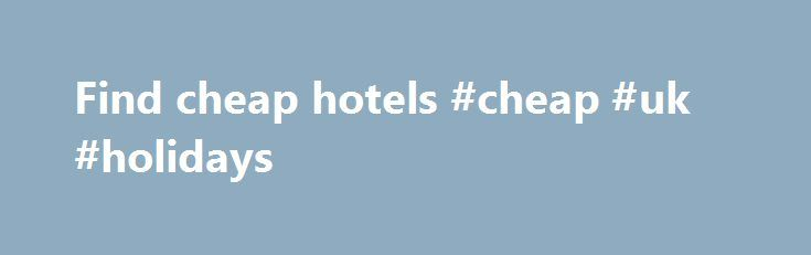 Find cheap hotels #cheap #uk #holidays http://cheap.nef2.com/find-cheap-hotels-cheap-uk-holidays/  #find cheap hotels # Hotels Here at lastminute.com, we know hotels, and we aim to bring you the best price on a last minute booking. From modern apartments and traditional guesthouses to well-known brands and boutique accommodations; we've got a great choice of places to stay. If you're looking to save a bit of money on your holiday, check out our selection of cheap rooms, or if you want to…