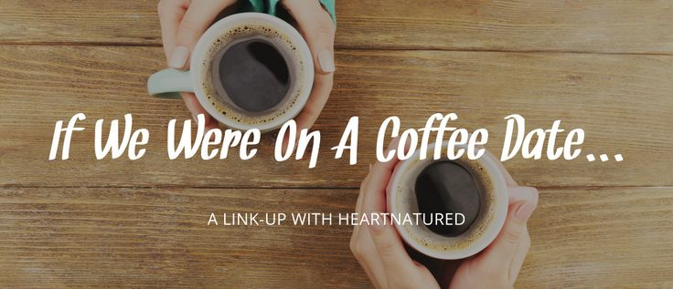 If We Were On A Coffee Date... | heartnatured