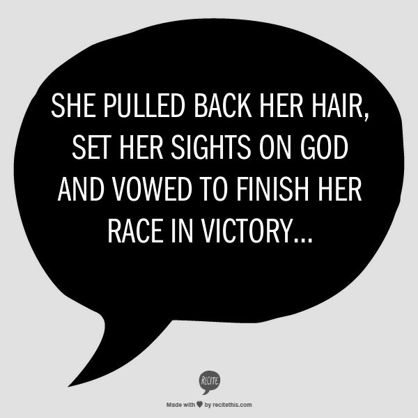 She pulled back her hair, set her sights on God & vowed to finish her race in victory....