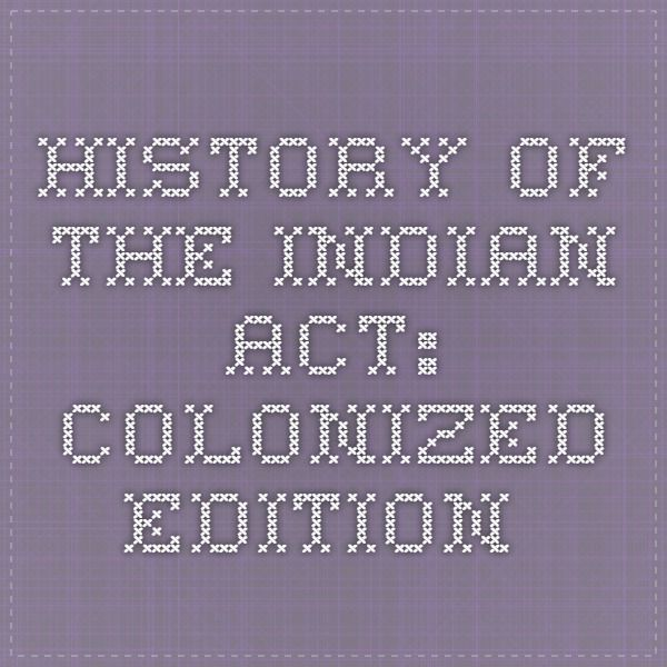 History of the Indian Act: Colonized Edition This government of Canada website provides an outline of the Indian Act and the effects it had on First Nations people. It may be useful to contrast this resource with a non-colonized version to see how pieces may have been glossed over or neglected.
