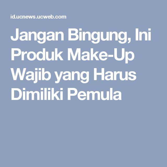 Jangan Bingung, Ini Produk Make-Up Wajib yang Harus Dimiliki Pemula
