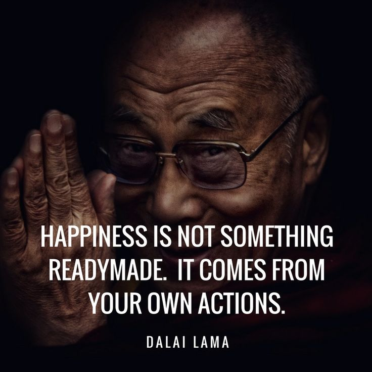 Happiness is not  something readymade. It comes from your own actions. Dalai Lama