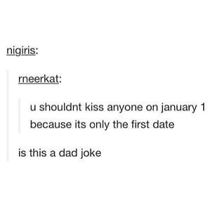 I'm going to date someone for years and then make sure we have a date on Jan first and kiss so I can tell my mom we kissed on the first date