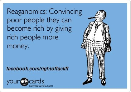 convincing poor people they can become rich by giving rich people more moneyPolitics, Rich People, Republican, Quotes, Reaganom, True, Funny Stuff, Gop Economics, Poor People