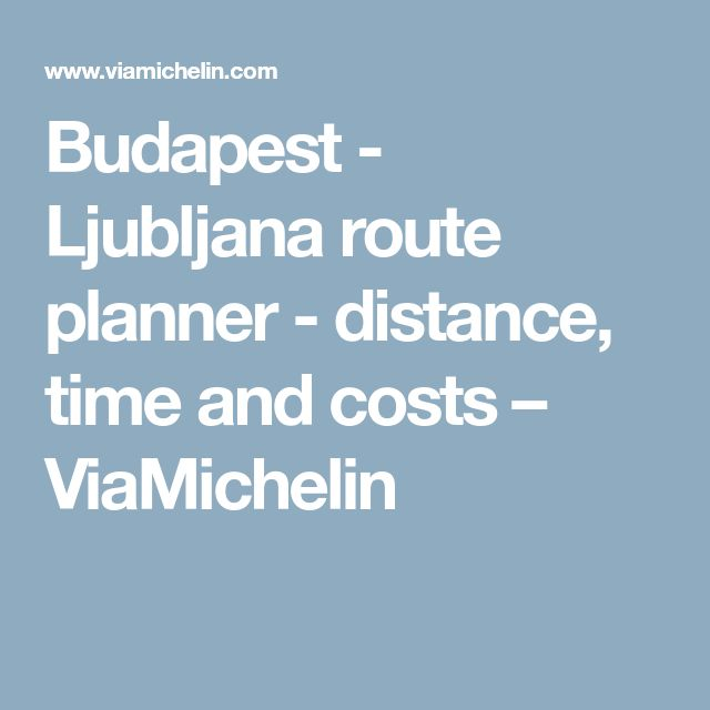 Budapest - Ljubljana route planner - distance, time and costs – ViaMichelin