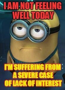 I am not feeling well today.  I'm suffering from a severe case of lack of interest. - minion