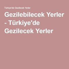 Gezilebilecek Yerler - Türkiye'de Gezilecek Yerler