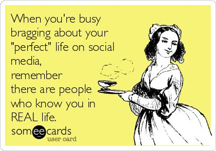 "When you're busy bragging about your ""perfect"" life on social media, remember there are people who know you in REAL life."