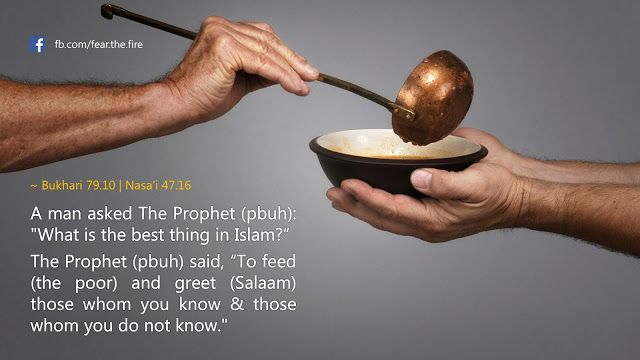 """A man asked The Prophet (pbuh) """"What is the best thing in Islam?"""" The Prophet (pbuh) said, """"To feed (the poor) and greet those whom you know and those whom you do not know."""""""