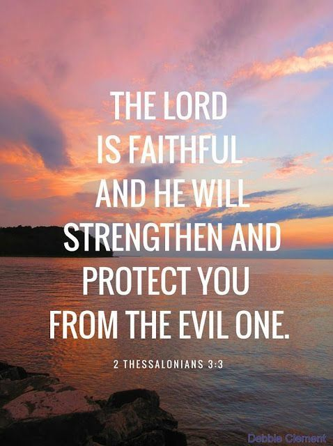 The Lord is faithful and He will strengthen and protect you from the evil one. - 2 Thessalonians 3:3
