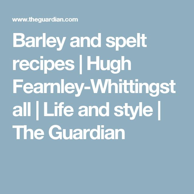 Barley and spelt recipes | Hugh Fearnley-Whittingstall | Life and style | The Guardian