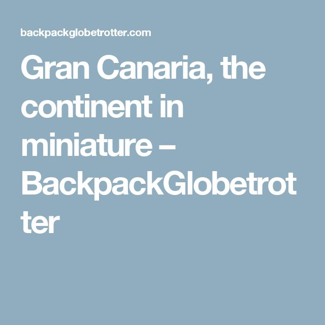 Gran Canaria, the continent in miniature – BackpackGlobetrotter