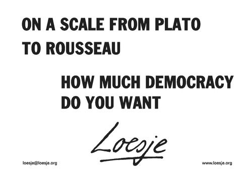 On a scale from Plato to Rousseau / how much democracy do you want  - Loesje #Loesje  #quote #poster #streetart #art #poetry #writing #words #creative #international #poem #lyric #photography #freedom #Loesjeinternational