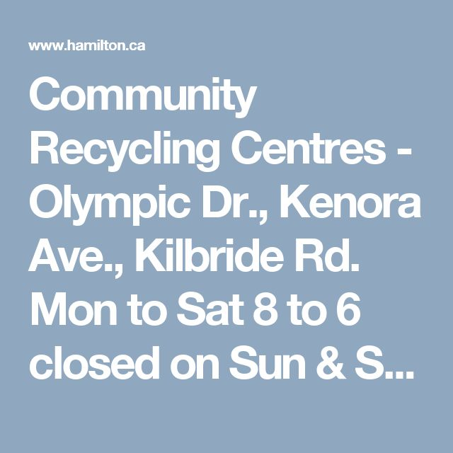 Community Recycling Centres - Olympic Dr., Kenora Ave., Kilbride Rd. Mon to Sat 8 to 6 closed on Sun & Stat Hols