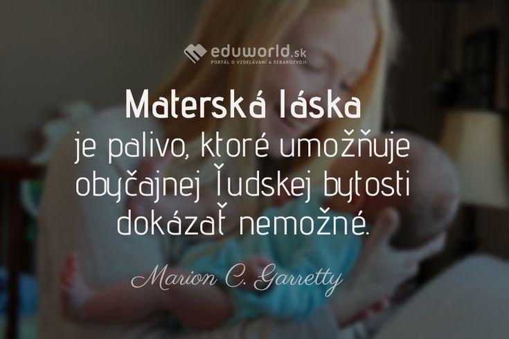 Materská láska je palivo, ktoré umožňuje obyčajnej ľudskej bytosti dokázať nemožné. (Marion C. Garretty)