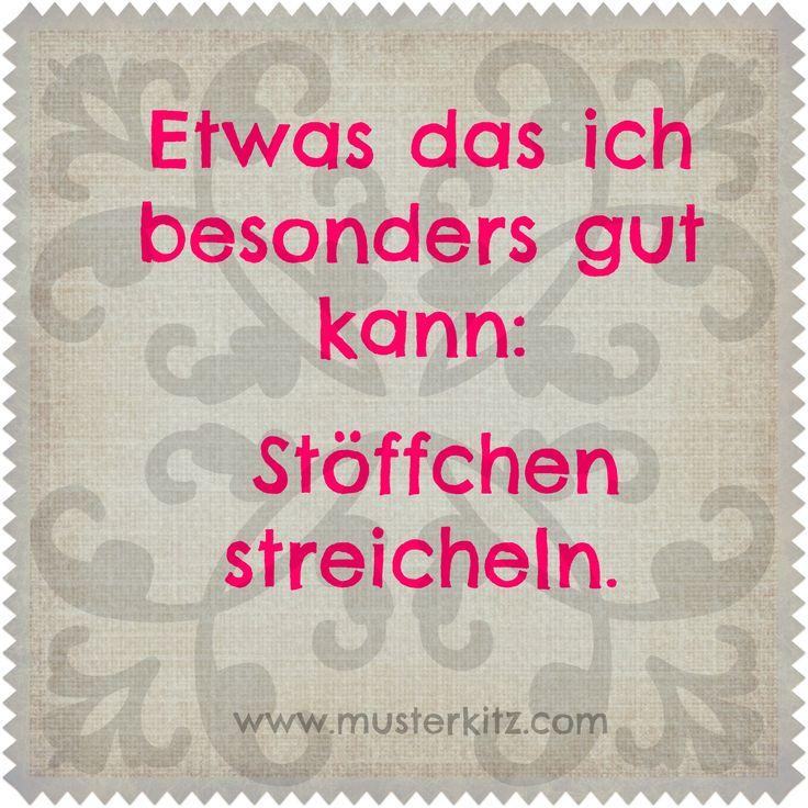"""""""Etwas das ich besonders gut kann: Stöffchen streicheln."""" Sprüche und Zitate rund ums Nähen, Stoff und Kreativität. www.musterkitz.com ♥"""