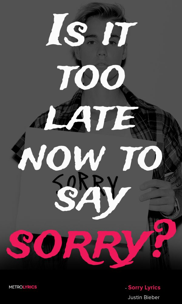 Justin Bieber - Sorry Lyrics and Quotes Is it too late now to say sorry? 'Cause…