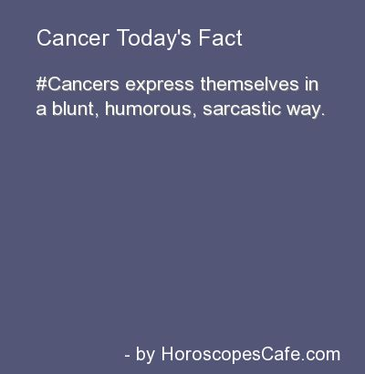 Cancers express themselves in a blunt, humerous, sarcastic way.