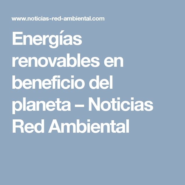 Energías renovables en beneficio del planeta – Noticias Red Ambiental
