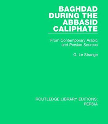 Baghdad During the Abbasid Caliphate: From Contemporary Arabic and Persian Sources (Routledge Library Editions: Persia) (Volume 2) PDF