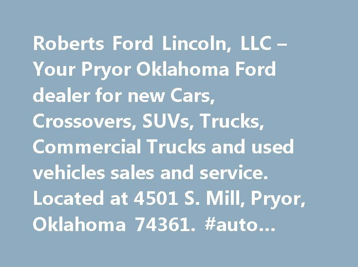 Roberts Ford Lincoln, LLC – Your Pryor Oklahoma Ford dealer for new Cars, Crossovers, SUVs, Trucks, Commercial Trucks and used vehicles sales and service. Located at 4501 S. Mill, Pryor, Oklahoma 74361. #auto #mechanic #jobs http://auto-car.remmont.com/roberts-ford-lincoln-llc-your-pryor-oklahoma-ford-dealer-for-new-cars-crossovers-suvs-trucks-commercial-trucks-and-used-vehicles-sales-and-service-located-at-4501-s-mill-pryor-oklahoma-7436-3/  #roberts auto center # SEARCH INVENTORY…