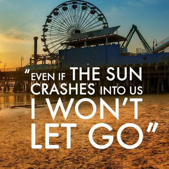 If you run away I won't be alright, even if the sun crashes into us I WON'T LET GO - Maroon 5