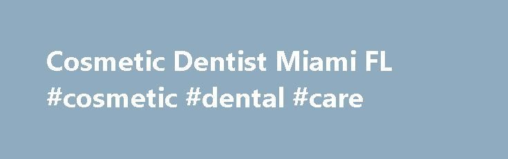 Cosmetic Dentist Miami FL #cosmetic #dental #care http://dental.remmont.com/cosmetic-dentist-miami-fl-cosmetic-dental-care-2/  #cosmetic dental care # Welcome to the Miami Center for Cosmetic and Implant Dentistry The Miami Center for Cosmetic and Implant Dentistry opened its doors in 1980 and over the past 34 years has treated tens of thousands of patients. We perform most all dental procedures, providing continuity of treatment in one location. The dentists […]