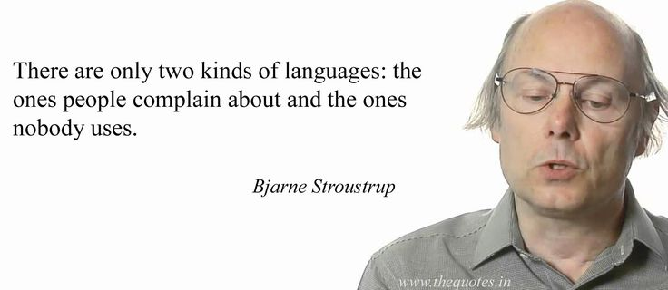 There are only two kinds of languages: the ones people complain about and the ones nobody uses.                                                          Bjarne Stroustrup