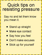 Need to know how to say no?  Quick tips on resisting peer pressure from thecoolspot.gov.