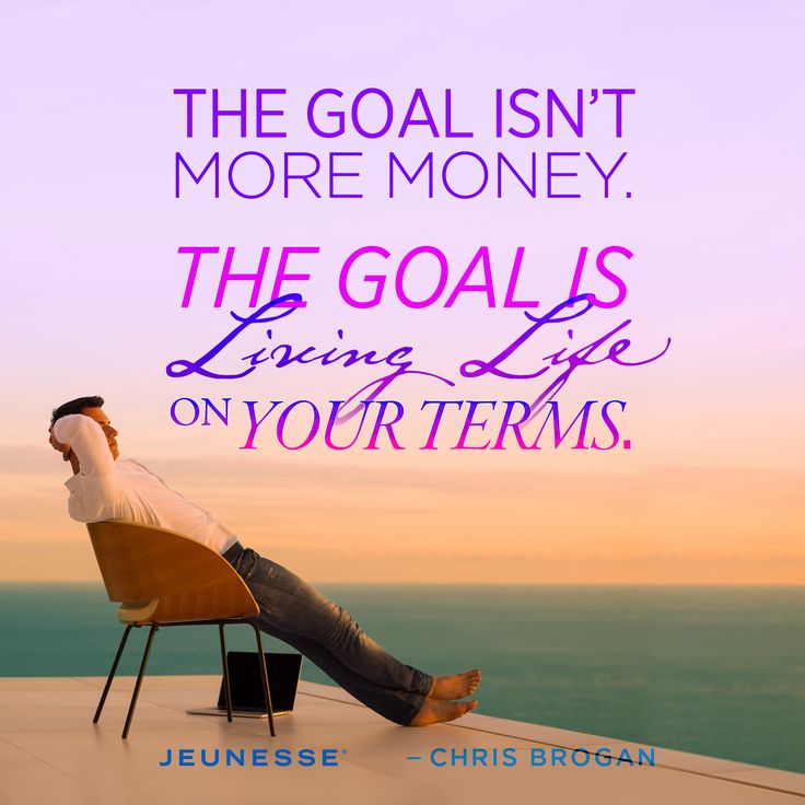 The goal isn't more money. The goal is living life on your terms.  -Chris Brogan