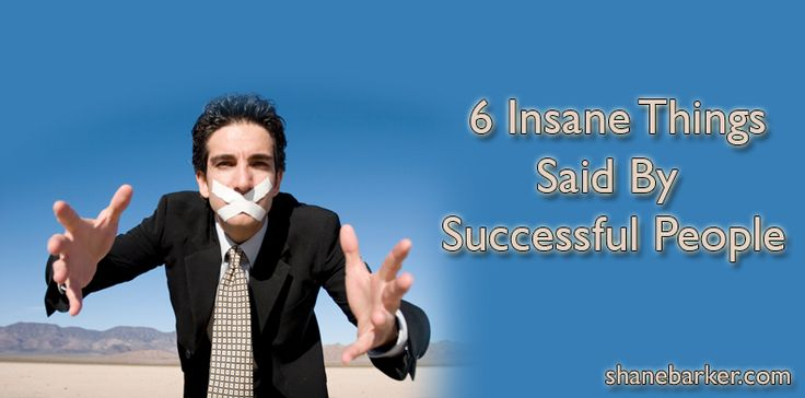 6 Insane Things Said By Successful People