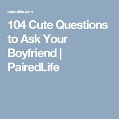 104 Cute Questions to Ask Your Boyfriend | PairedLife