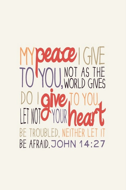 John 14:27.  Peace I leave with you; my peace I give you. I do not give to you as the world gives. Do not let your hearts be troubled and do not be afraid. (NIV)