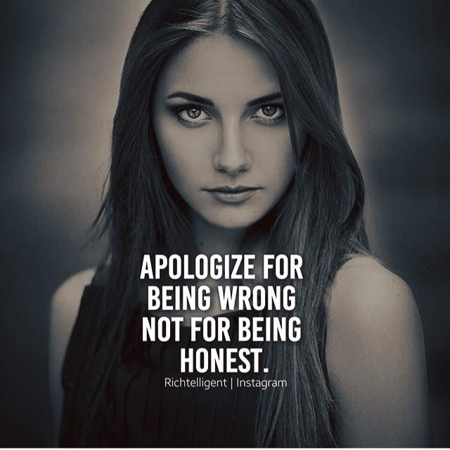 Apologize for being wrong not for being honest.