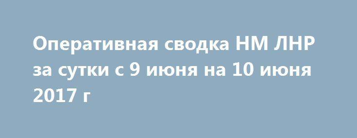 Оперативная сводка НМ ЛНР за сутки с 9 июня на 10 июня 2017 г http://rusdozor.ru/2017/06/10/operativnaya-svodka-nm-lnr-za-sutki-s-9-iyunya-na-10-iyunya-2017-g/  За сутки украинские силовики 8 раз нарушили режим прекращения огня, применив минометы 120 и 82-мм, АГС, СПГ, БМП и стрелковое оружие. Обстрелам подверглись позиции НМ ЛНР в районах н.п. КАЛИНОВО, САНЖАРОВКА, АЛМАЗНОЕ, ЛОГВИНОВО, ЛОЗОВОЕ, ЖЕЛОБОК. В 06.55 09.06 МО 120 ...