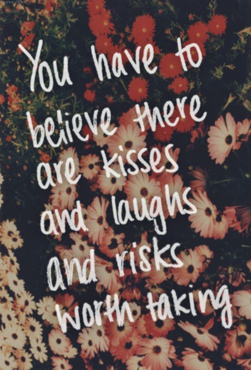 You have to believe there are kisses and laughs and risks worth taking.: