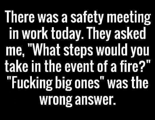 "wtf: At the safety meeting today, when they asked,""What steps would you take in the event of a fire?"", ""Fucking big ones!"" was apparently not the answer they were looking for."