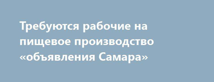 Требуются рабочие на пищевое производство «объявления Самара» http://www.pogruzimvse.ru/doska21/?adv_id=9100 Работа на крупном рыбоперерабатывающем предприятии в  Санкт-Петербурге. Требуются мужчины и женщины без опыта работы, в процессе работы производится обучение. Работа вахтой – минимально 90 рабочих смен. Вакансии: помощники операторов, соусоварщики, маринадчики, разнорабочие, фасовщицы, уборщицы.    Обязательное прохождение медицинской комиссии в аккредитованном медицинском центре…