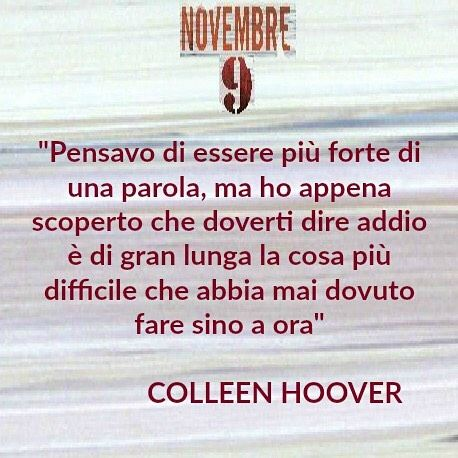 """I thought I was stronger than a word but I just discovered that having to say goodbye to you is by far the hardest thing Ive ever had to do -10 #Waitingfor the italian edition of """"November 9"""" by Colleen Hoover <3 [#SaveTheDate 20 ottobre 2016 - Manca pochissimo siete pronti?] #picoftheday #pic #pin #FBP #FB #Blog #goodnight #author #november9 #colleenHoover #leggereditore #instabook #instaquote #bookquote #quote #bookworm #instalike #instagood #instafollow #instapic #love #amore #library…"""