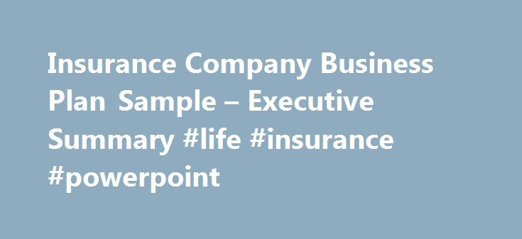 Insurance Company Business Plan Sample – Executive Summary #life #insurance #powerpoint http://namibia.remmont.com/insurance-company-business-plan-sample-executive-summary-life-insurance-powerpoint/  # Insurance Company Business Plan Executive Summary By focusing on its strengths, its present client base, and new value priced products in the next year, Acme Insurance plans to increase gross sales by 10% and profit by 15%. Our Keys to Success and critical factors for the next year are, in…