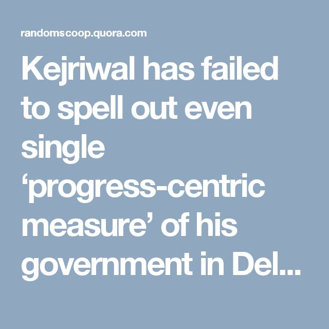 Kejriwal has failed to spell out even single 'progress-centric measure' of his…