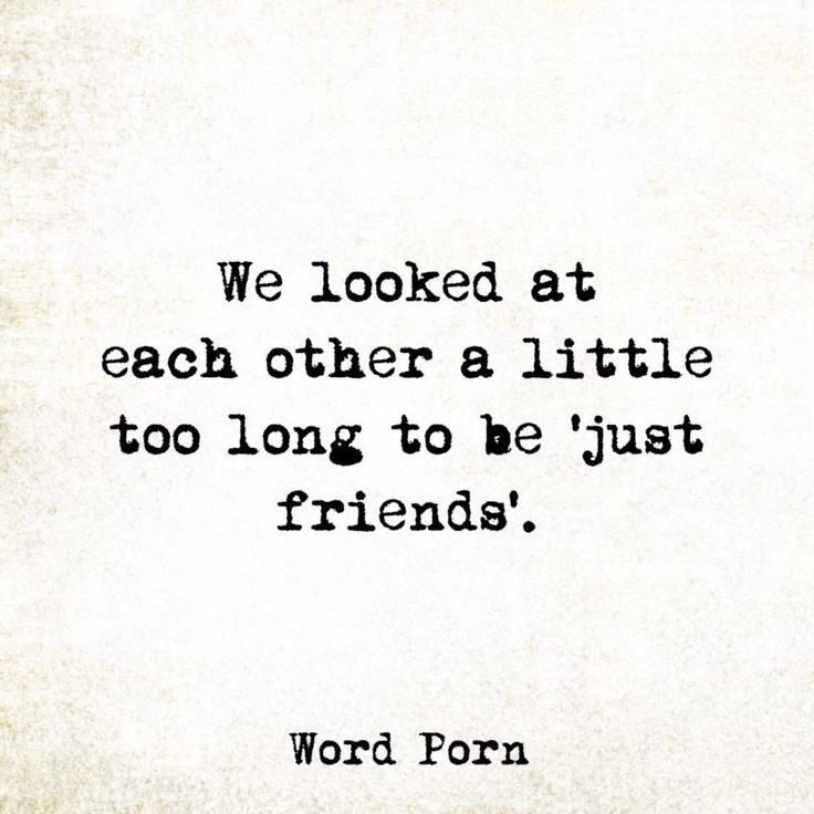 We looked at each other a little too long to be 'just friends'.