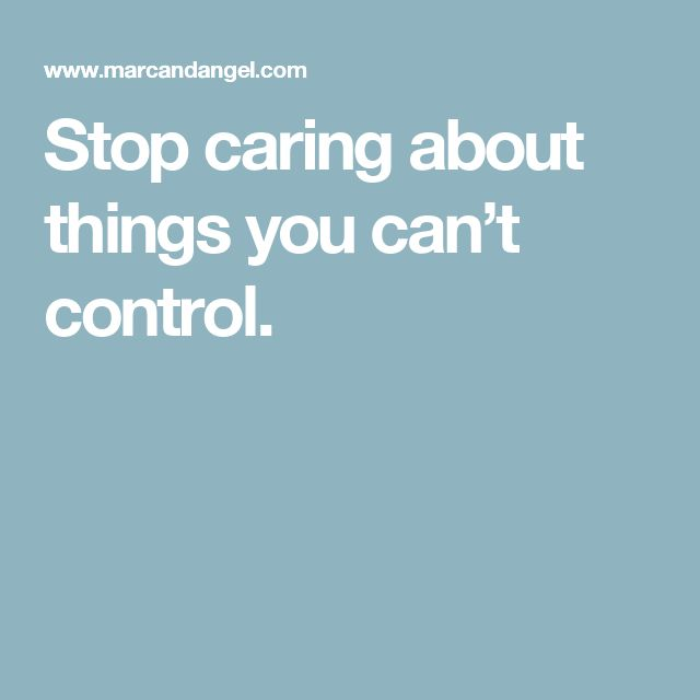 Stop caring about things you can't control.