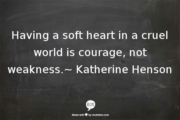 Having A Soft Heart In This Cruel World Is Courage Not: Pinterest